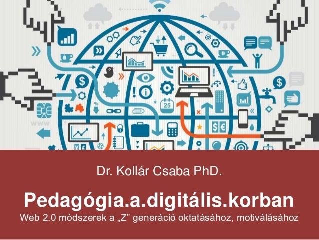 """Dr. Kollár Csaba PhD. Pedagógia.a.digitális.korban Web 2.0 módszerek a """"Z"""" generáció oktatásához, motiválásához"""