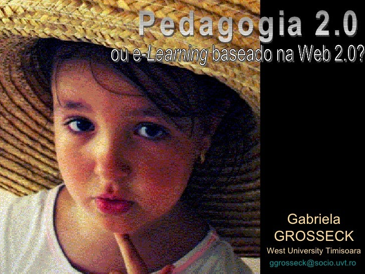 Gabriela GROSSECK West University Timisoara [email_address]   Pedagogia 2.0