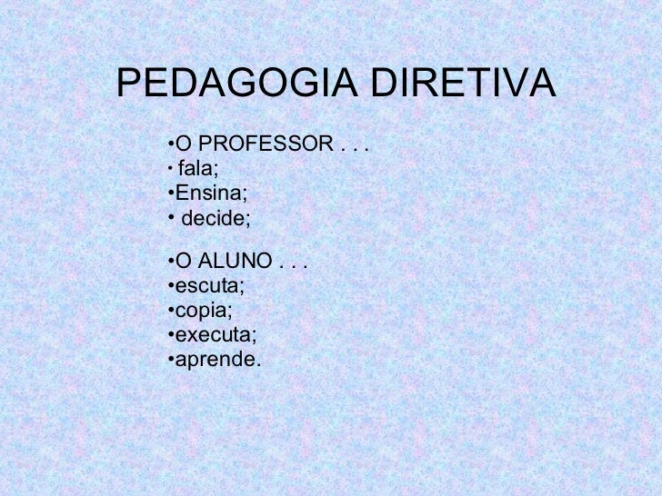 PEDAGOGIA DIRETIVA <ul><li>O PROFESSOR . . .  </li></ul><ul><li>fala; </li></ul><ul><li>Ensina;  </li></ul><ul><li>decide;...