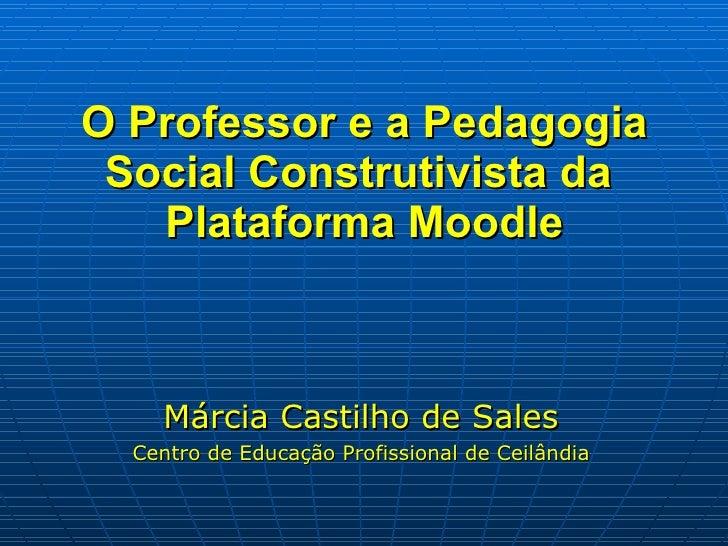 O Professor e a Pedagogia Social Construtivista da  Plataforma Moodle <ul><li>Márcia Castilho de Sales </li></ul><ul><li>C...