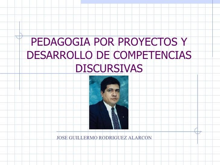 PEDAGOGIA POR PROYECTOS Y DESARROLLO DE COMPETENCIAS DISCURSIVAS JOSE GUILLERMO RODRIGUEZ ALARCON