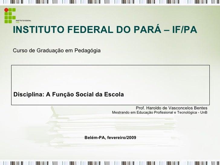 INSTITUTO FEDERAL DO PARÁ – IF/PA Curso de Graduação em Pedagógia Disciplina: A Função Social da Escola Prof. Haroldo de V...