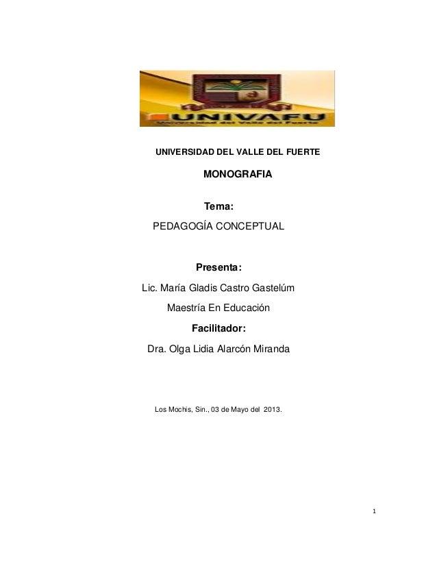 1  UNIVERSIDAD DEL VALLE DEL FUERTE  MONOGRAFIA  Tema:  PEDAGOGÍA CONCEPTUAL  Presenta:  Lic. María Gladis Castro Gastelúm...