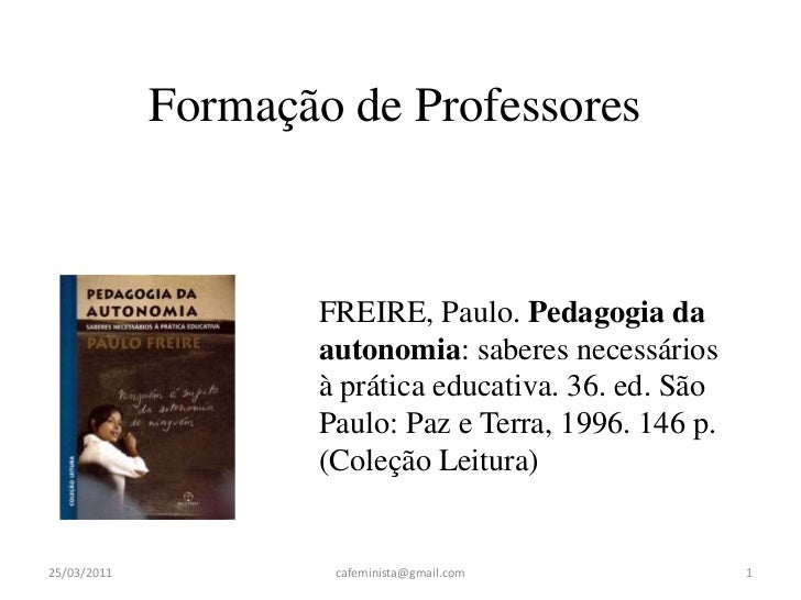FREIRE, Paulo. Pedagogia da autonomia: saberes necessários à prática educativa. 36. ed. São Paulo: Paz e Terra, 1996. 146 ...