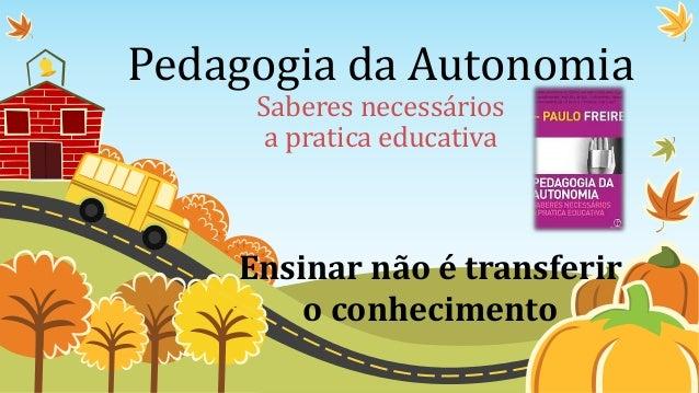 Pedagogia da Autonomia  Saberes necessários  a pratica educativa  Ensinar não é transferir  o conhecimento