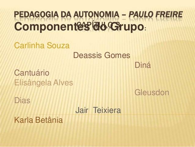 PEDAGOGIA DA AUTONOMIA – PAULO FREIRE CAPÍTULO 3Componentes do Grupo: Carlinha Souza Deassis Gomes Diná Cantuário Elisânge...