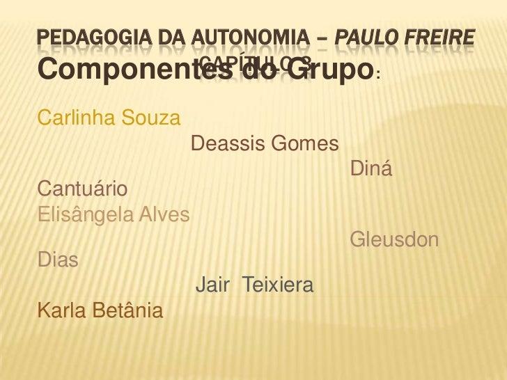 Pedagogia da Autonomia – Paulo FreireCapítulo 3<br />Componentes do Grupo:<br />Carlinha Souza<br />Deassis Gomes<br />   ...