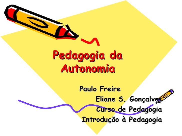 Pedagogia da Autonomia Paulo Freire Eliane S. Gonçalves Curso de Pedagogia Introdução à Pedagogia
