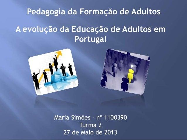 Pedagogia da Formação de Adultos Maria Simões – nº 1100390 Turma 2 27 de Maio de 2013 A evolução da Educação de Adultos em...