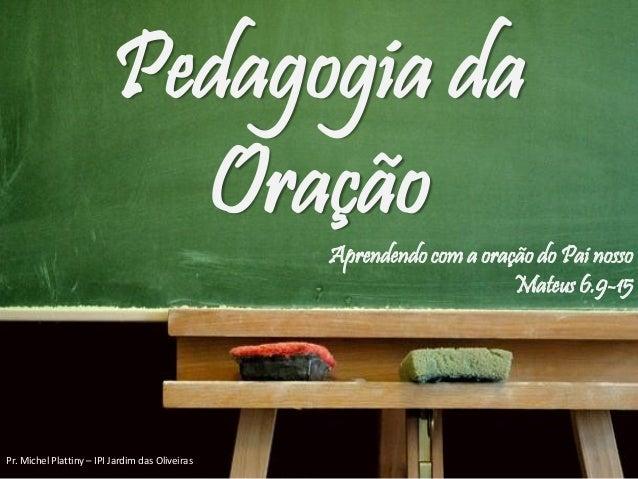 Pedagogia da Oração Aprendendo com a oração do Pai nosso Mateus 6.9-15 Pr. Michel Plattiny – IPI Jardim das Oliveiras