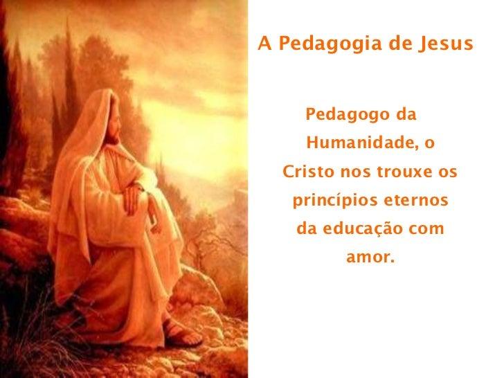 A Pedagogia de Jesus <ul><li>Pedagogo da Humanidade, o Cristo nos trouxe os princípios eternos da educação com amor. </li>...