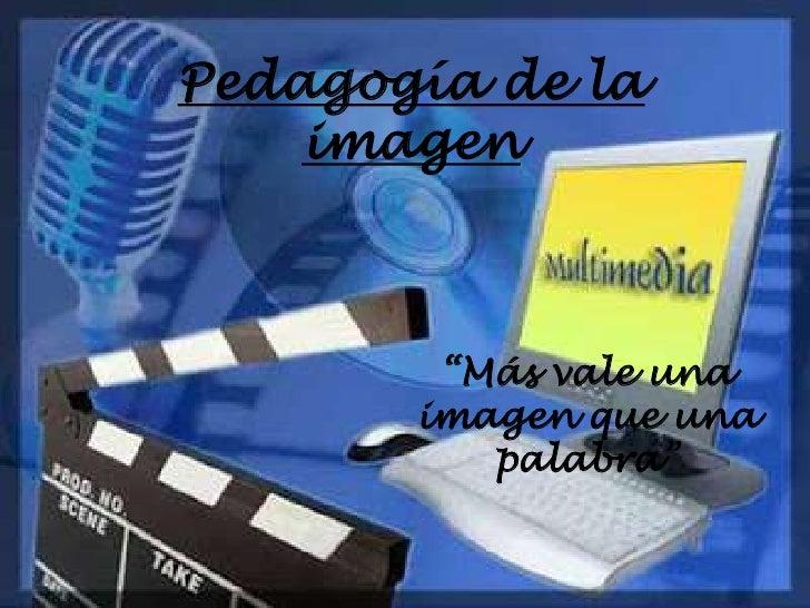 """Pedagogía de la    imagen        """"Más vale una       imagen que una          palabra"""""""