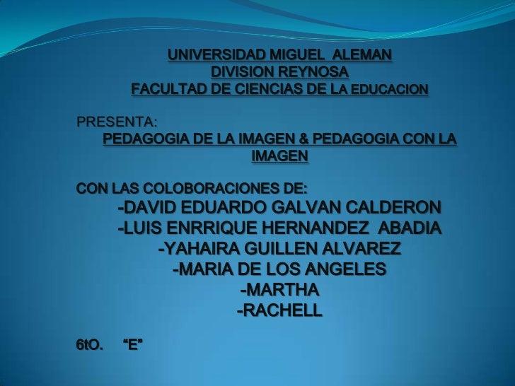 UNIVERSIDAD MIGUEL  ALEMAN <br />DIVISION REYNOSA<br />FACULTAD DE CIENCIAS DE LA EDUCACION<br />PRESENTA:<br />PEDAGOGIA ...