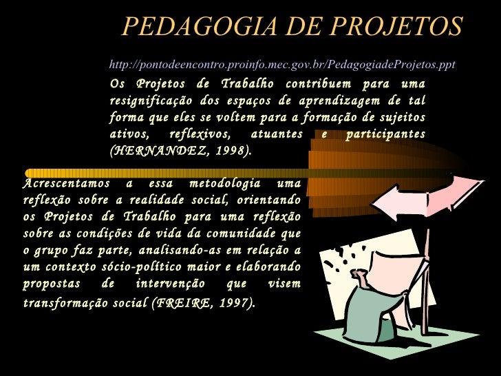 PEDAGOGIA DE PROJETOS http://pontodeencontro.proinfo.mec.gov.br/PedagogiadeProjetos.ppt   Os Projetos de Trabalho contribu...