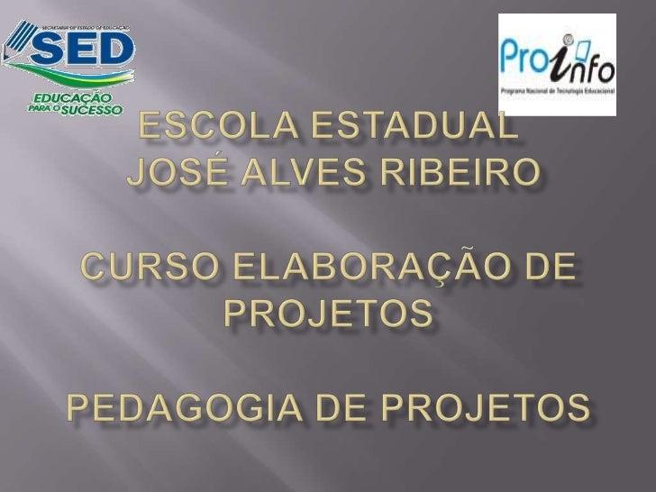 ESCOLA ESTADUAL JOSÉ ALVES RIBEIROCURSO ELABORAÇÃO DE PROJETOSPEDAGOGIA DE PROJETOS<br />