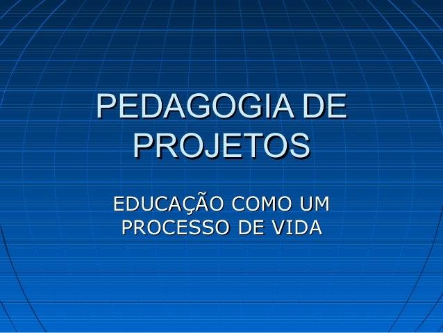 PEDAGOGIA DEPEDAGOGIA DE PROJETOSPROJETOS EDUCAÇÃO COMO UMEDUCAÇÃO COMO UM PROCESSO DE VIDAPROCESSO DE VIDA