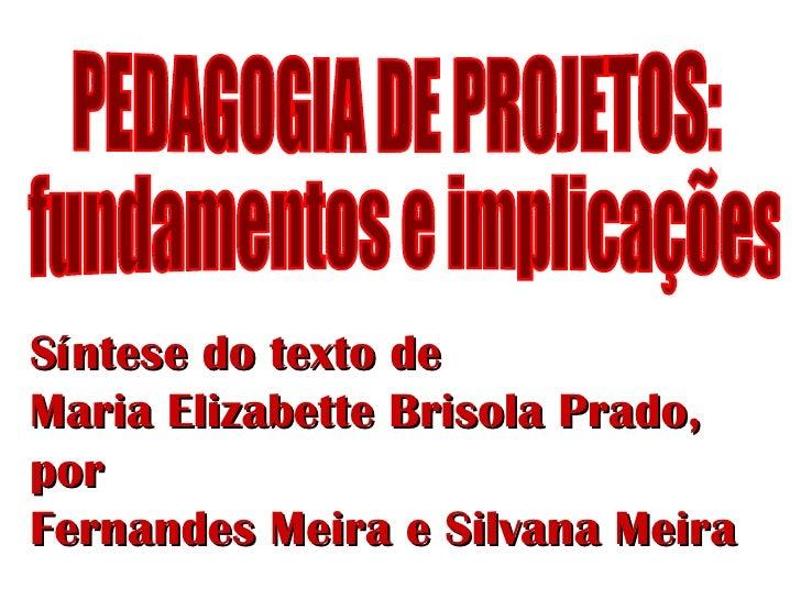PEDAGOGIA DE PROJETOS: fundamentos e implicações Síntese do texto de  Maria Elizabette Brisola Prado, por  Fernandes Meira...