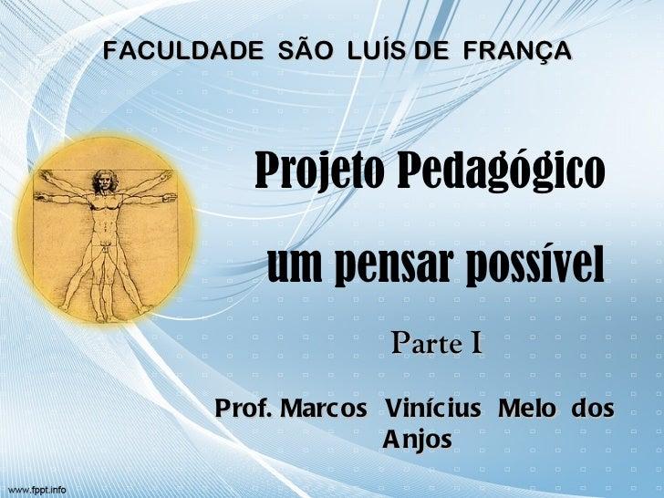 Projeto Pedagógico  um pensar possível Prof. Marcos  Vinícius  Melo  dos  Anjos FACULDADE  SÃO  LUÍS DE  FRANÇA Parte I