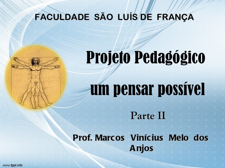 Projeto Pedagógico  um pensar possível Prof. Marcos  Vinícius  Melo  dos  Anjos FACULDADE  SÃO  LUÍS DE  FRANÇA Parte II