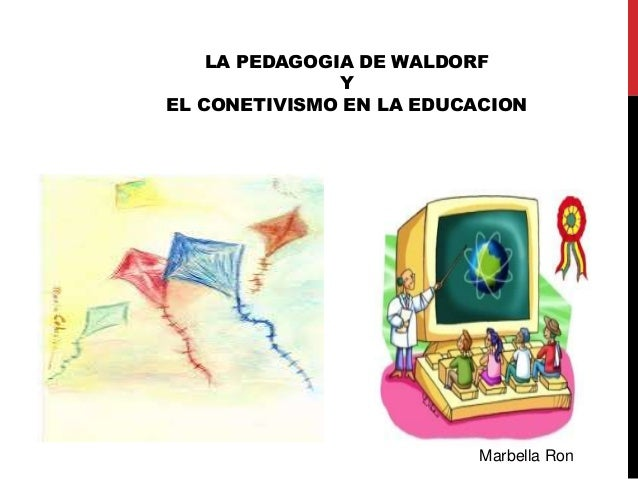 LA PEDAGOGIA DE WALDORF  Y  EL CONETIVISMO EN LA EDUCACION  Marbella Ron