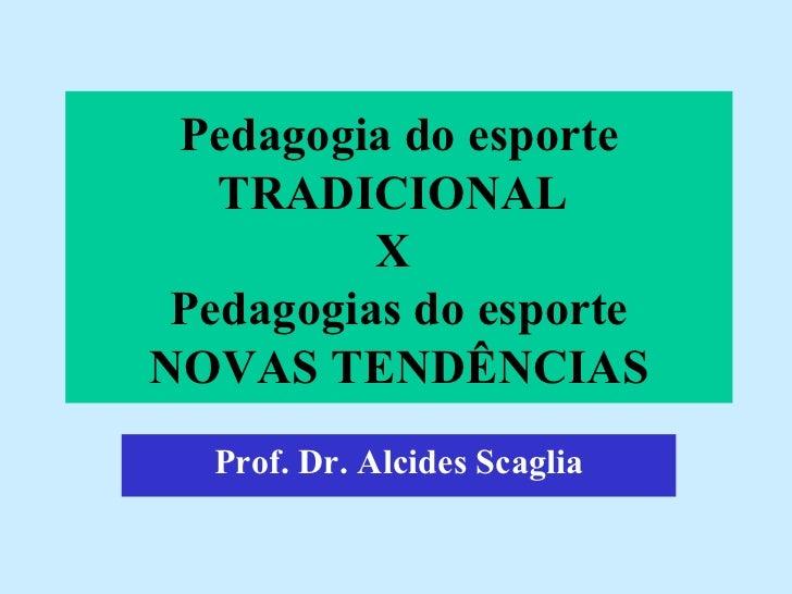 Pedagogia do esporte TRADICIONAL  X  Pedagogias do esporte NOVAS TENDÊNCIAS Prof. Dr. Alcides Scaglia