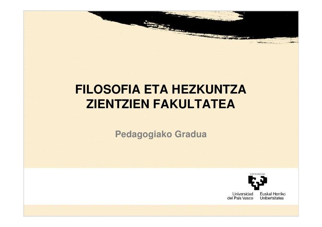 FILOSOFIA ETA HEZKUNTZA   ZIENTZIEN FAKULTATEA       Pedagogiako Gradua