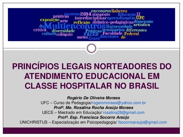 PRINCÍPIOS LEGAIS NORTEADORES DO  ATENDIMENTO EDUCACIONAL EM  CLASSE HOSPITALAR NO BRASIL  Rogério De Oliveira Moraes  UFC...
