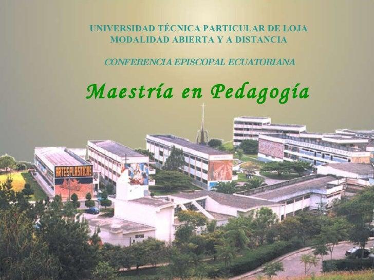 Maestría en Pedagogía UNIVERSIDAD TÉCNICA PARTICULAR DE LOJA MODALIDAD ABIERTA Y A DISTANCIA CONFERENCIA EPISCOPAL ECUATOR...