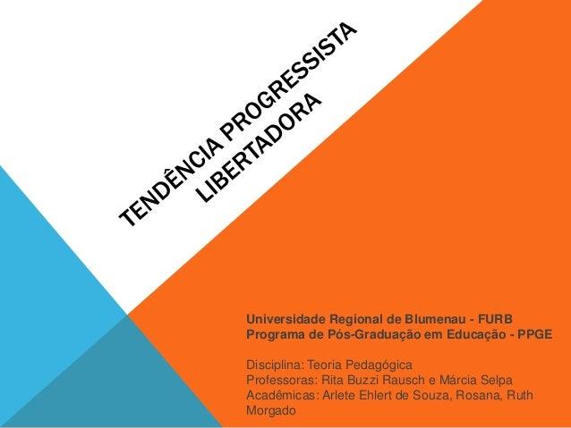 Universidade Regional de Blumenau - FURB Programa de Pós-Graduação em Educação - PPGE Disciplina: Teoria Pedagógica Profes...