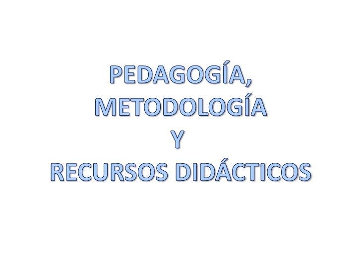 PEDAGOGÍA,<br />METODOLOGÍA<br />Y <br />RECURSOS DIDÁCTICOS<br />