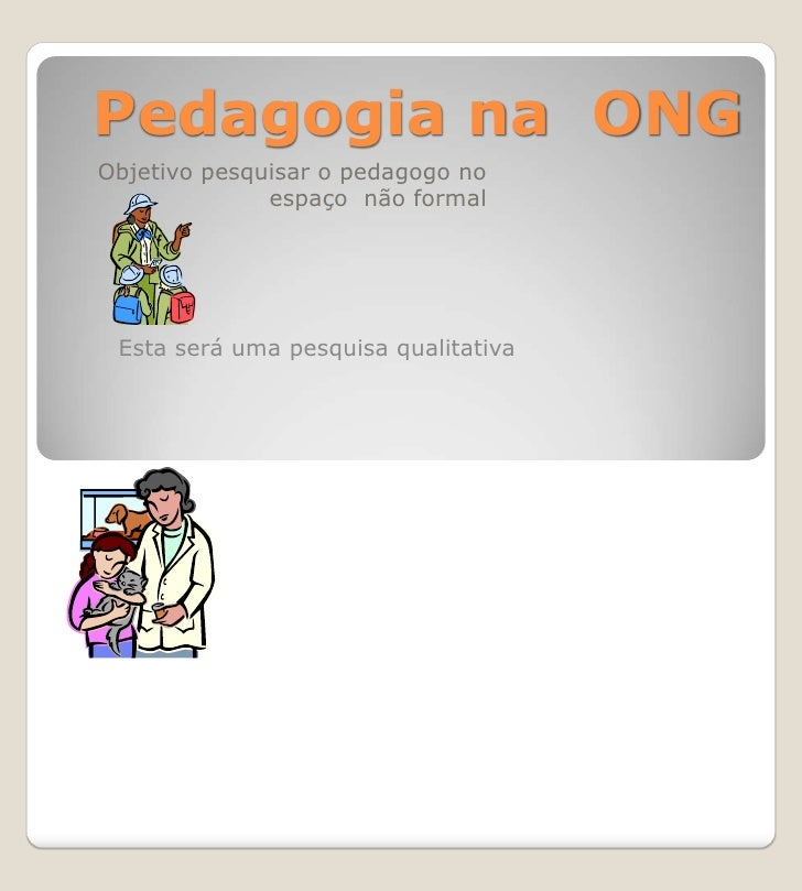 Pedagogia na ONGObjetivo pesquisar o pedagogo no              espaço não formal Esta será uma pesquisa qualitativa