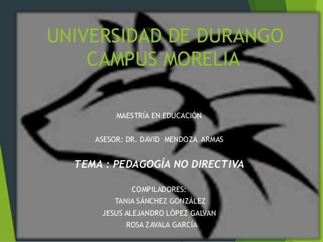 UNIVERSIDAD DE DURANGO CAMPUS MORELIA MAESTRÍA EN EDUCACIÓN ASESOR: DR. DAVID MENDOZA ARMAS TEMA : PEDAGOGÍA NO DIRECTIVA ...