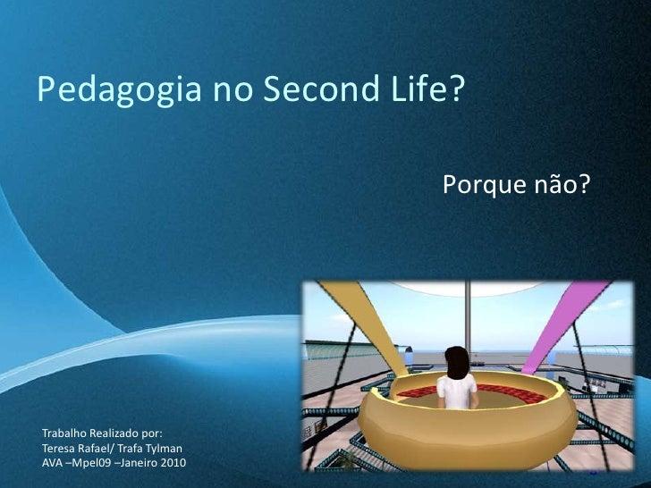 Pedagogia no SecondLife?<br />Porque não?<br />Trabalho Realizado por:<br />Teresa Rafael/ TrafaTylman<br />AVA –Mpel09 –...