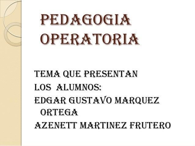 PEDAGOGIA OPERATORIATEMA QUE PRESENTANLOS ALUMNOS:EDGAR GUSTAVO MARQUEZ ORTEGAAZENETT MARTINEZ FRUTERO