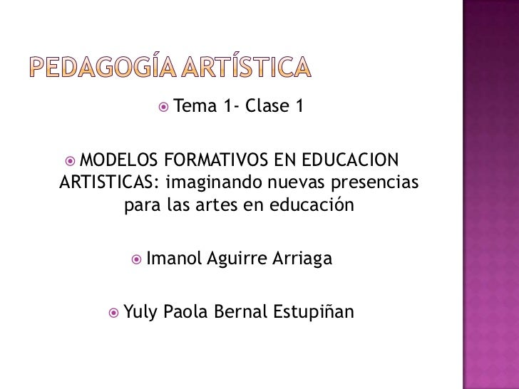 Pedagogía artística<br />Tema 1- Clase 1<br />MODELOS FORMATIVOS EN EDUCACION ARTISTICAS: imaginando nuevas presencias par...