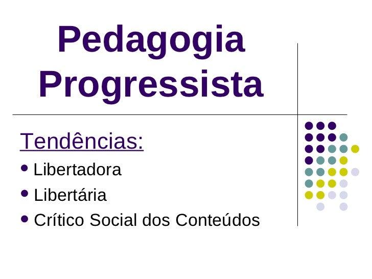 Pedagogia Progressista <ul><li>Tendências: </li></ul><ul><li>Libertadora </li></ul><ul><li>Libertária </li></ul><ul><li>Cr...