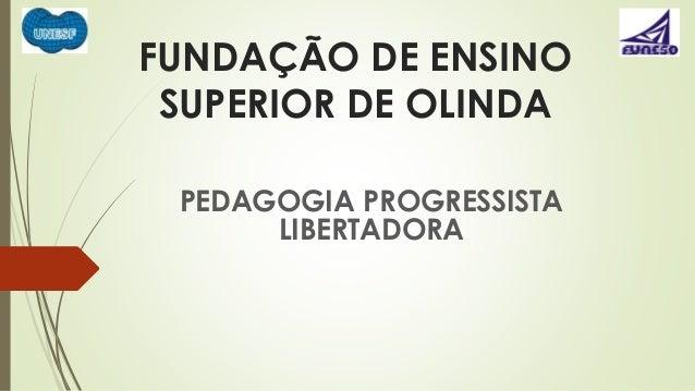 FUNDAÇÃO DE ENSINO  SUPERIOR DE OLINDA  PEDAGOGIA PROGRESSISTA  LIBERTADORA