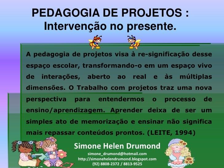 PEDAGOGIA DE PROJETOS :   Intervenção no presente.A pedagogia de projetos visa à re-significação desseespaço escolar, tran...