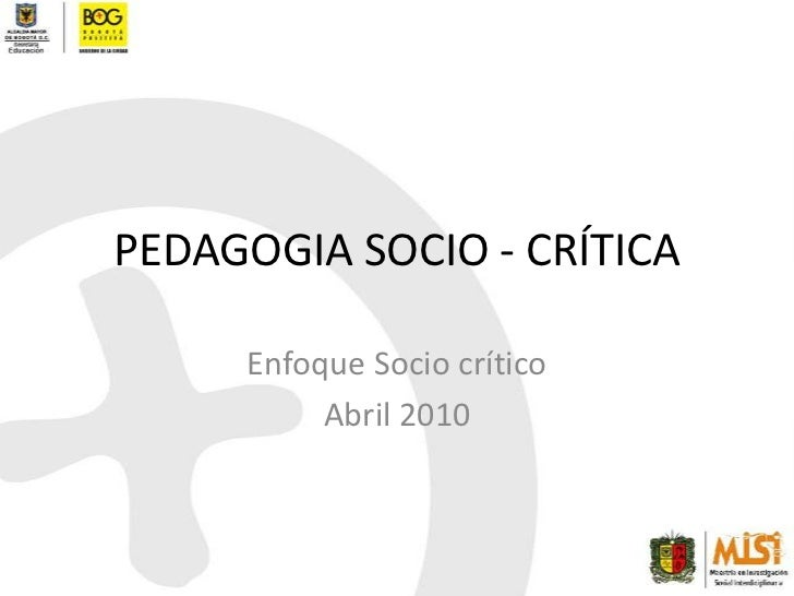 PEDAGOGIA SOCIO - CRÍTICA<br />Enfoque Socio crítico<br />Abril 2010<br />