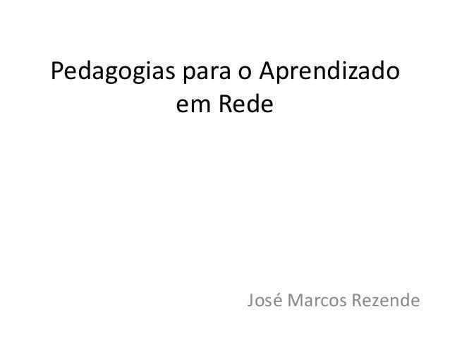 Pedagogias para o Aprendizado          em Rede                José Marcos Rezende