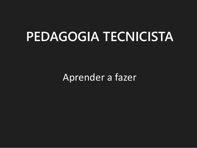 PEDAGOGIA TECNICISTA Aprender a fazer