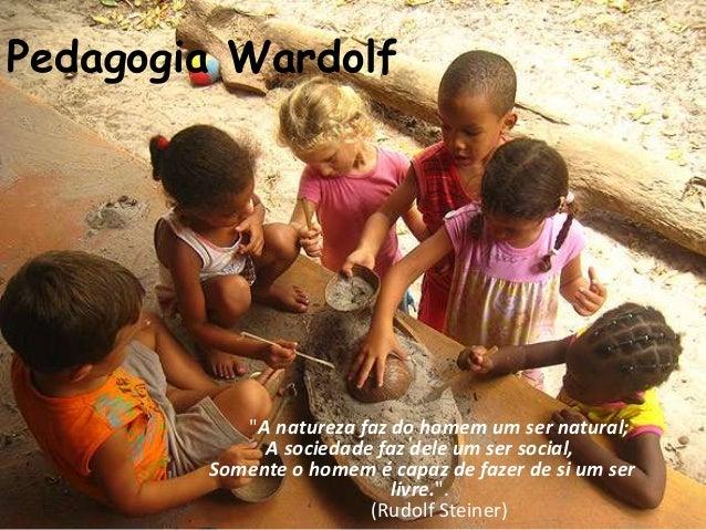 """Pedagogia Wardolf           """"A natureza faz do homem um ser natural;             A sociedade faz dele um ser social,      ..."""