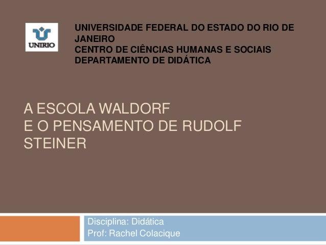 A ESCOLA WALDORF E O PENSAMENTO DE RUDOLF STEINER Disciplina: Didática Prof: Rachel Colacique UNIVERSIDADE FEDERAL DO ESTA...