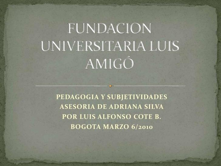 FUNDACION UNIVERSITARIA LUIS AMIGÓ<br />PEDAGOGIA Y SUBJETIVIDADES<br />ASESORIA DE ADRIANA SILVA<br />POR LUIS ALFONSO CO...