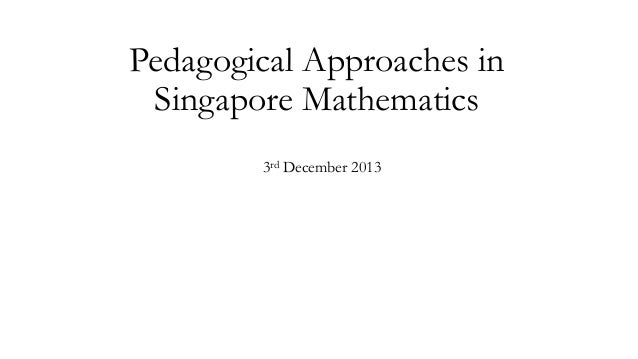 Pedagogical Approaches in Singapore Mathematics 3rd December 2013