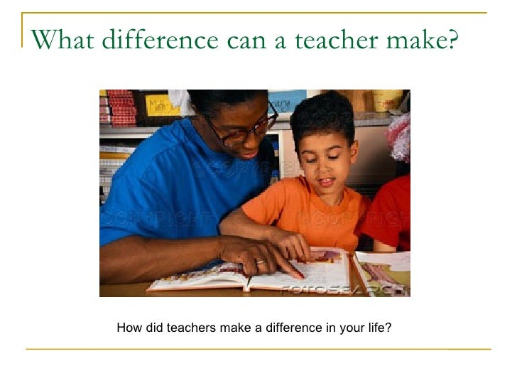What difference can a teacher make?       How did teachers make a difference in your life?