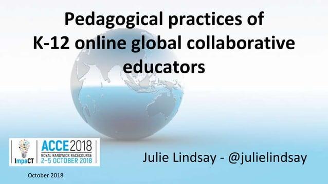 Pedagogical practices of K-12 online global collaborative educators Julie Lindsay - @julielindsay October 2018
