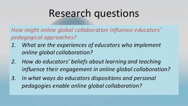 Research questions How might online global collaboration influence educators' pedagogical approaches? 1. What are the expe...