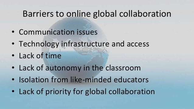 Barriers to online global collaboration • Communication issues • Technology infrastructure and access • Lack of time • Lac...