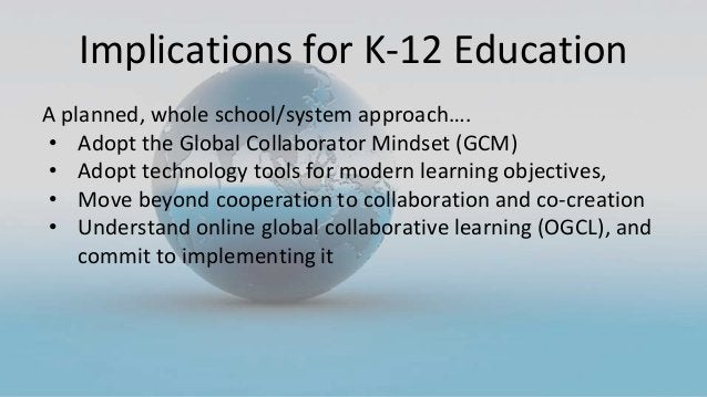 Implications for K-12 Education A planned, whole school/system approach…. • Adopt the Global Collaborator Mindset (GCM) • ...